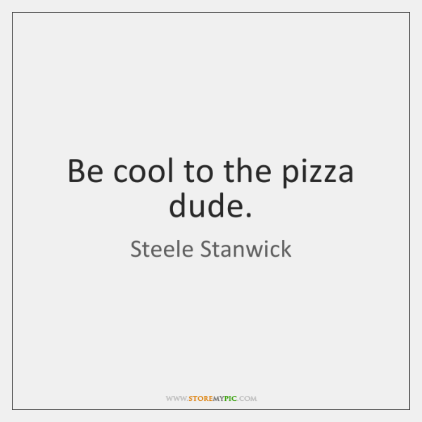 Be cool to the pizza dude.