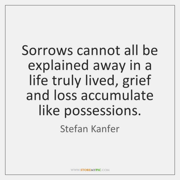Sorrows cannot all be explained away in a life truly lived, grief ...