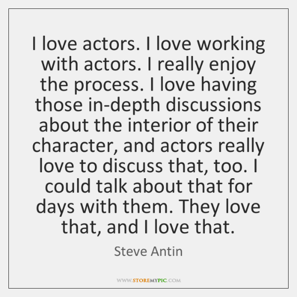 I love actors. I love working with actors. I really enjoy the ...