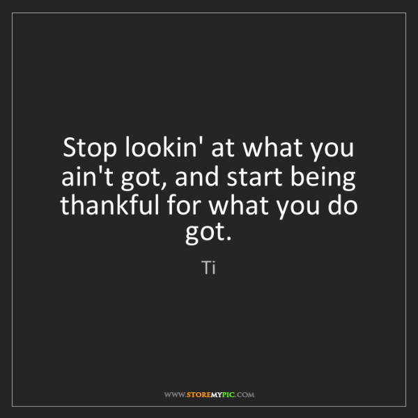 Ti: Stop lookin' at what you ain't got, and start being thankful...