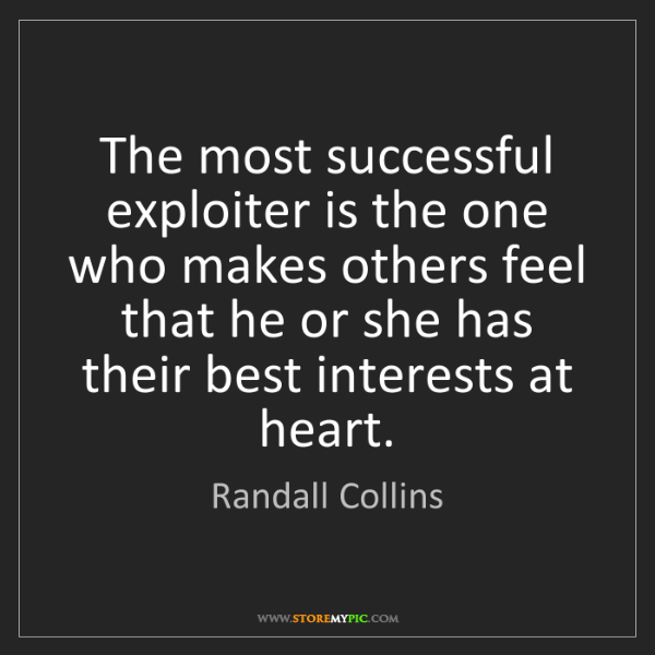 Randall Collins: The most successful exploiter is the one who makes others...