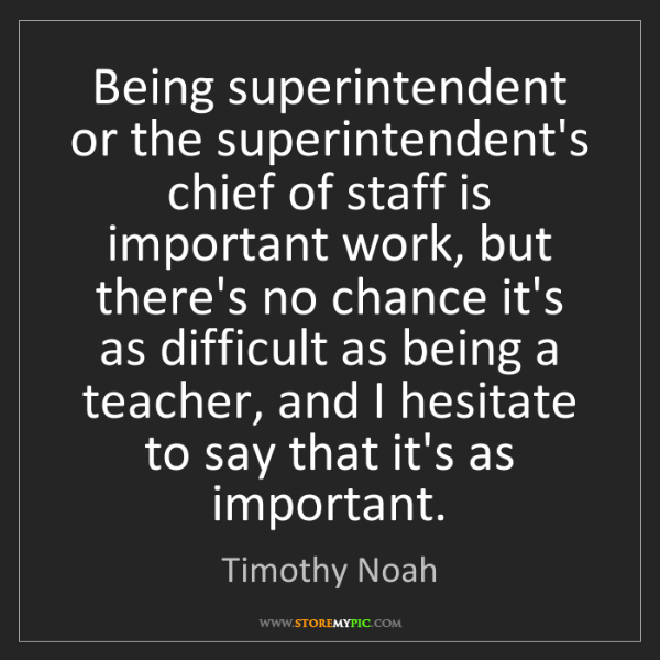 Timothy Noah: Being superintendent or the superintendent's chief of...