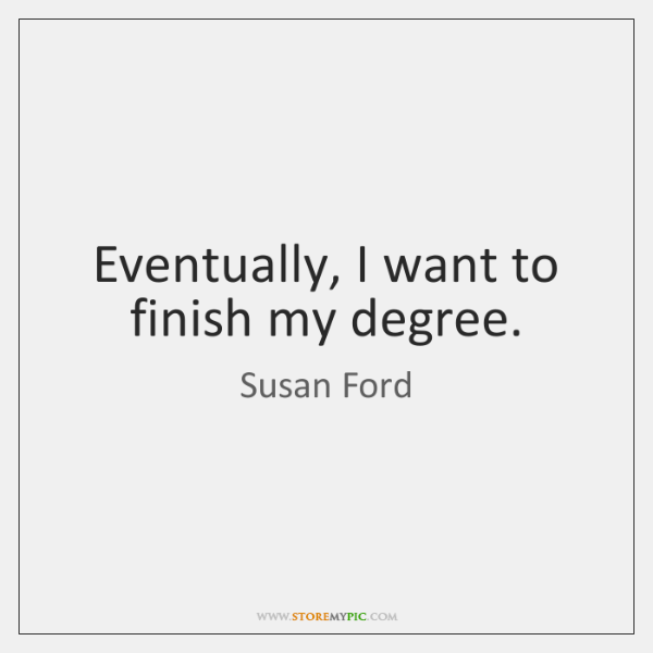 Eventually, I want to finish my degree.