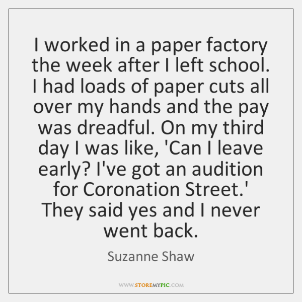 I worked in a paper factory the week after I left school. ...