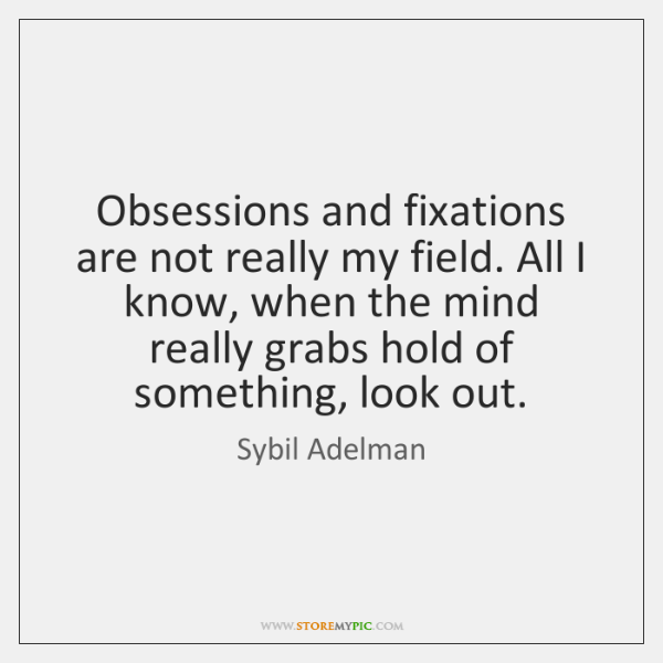 Obsessions and fixations are not really my field. All I know, when ...