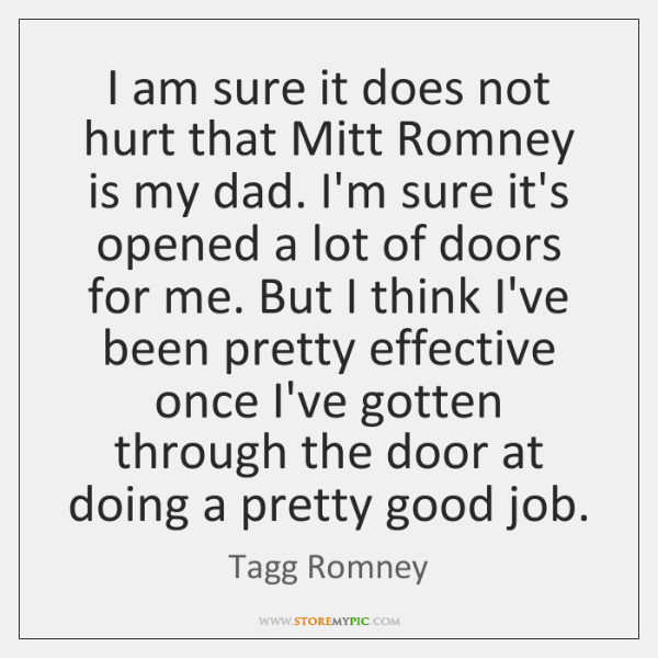 I am sure it does not hurt that Mitt Romney is my ...