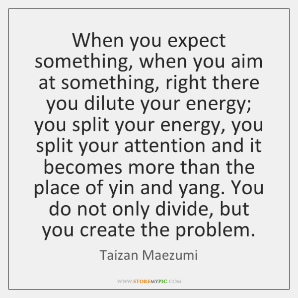 When you expect something, when you aim at something, right there you ...