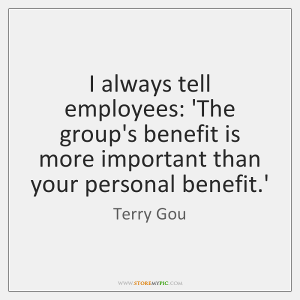 I always tell employees: 'The group's benefit is more important than your ...