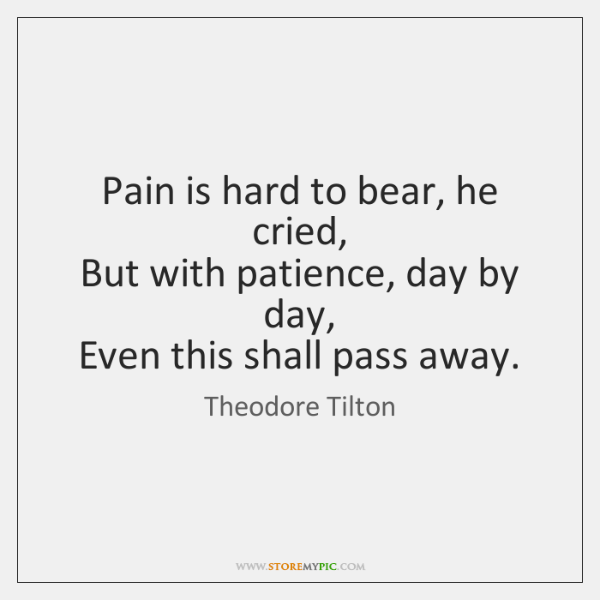 Pain is hard to bear, he cried,   But with patience, day by ...
