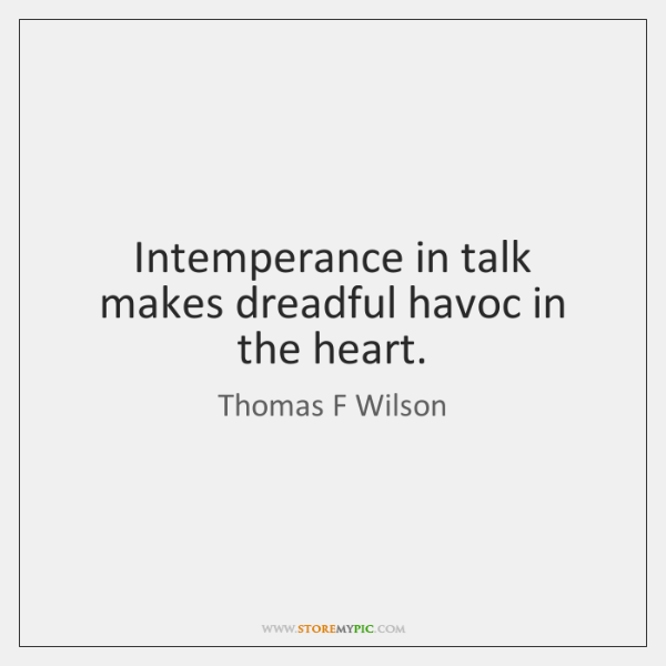 Intemperance in talk makes dreadful havoc in the heart.