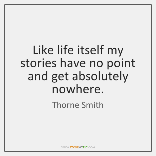 Like life itself my stories have no point and get absolutely nowhere.