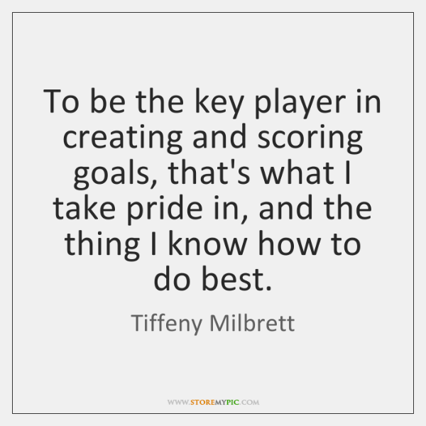 To be the key player in creating and scoring goals, that's what ...