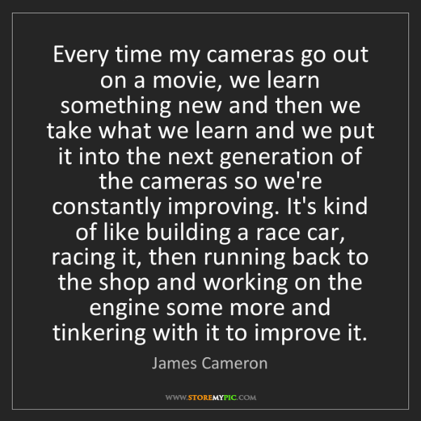 James Cameron: Every time my cameras go out on a movie, we learn something...
