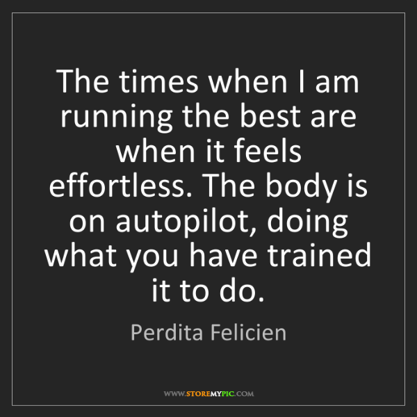 Perdita Felicien: The times when I am running the best are when it feels...