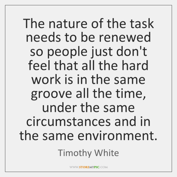The nature of the task needs to be renewed so people just ...