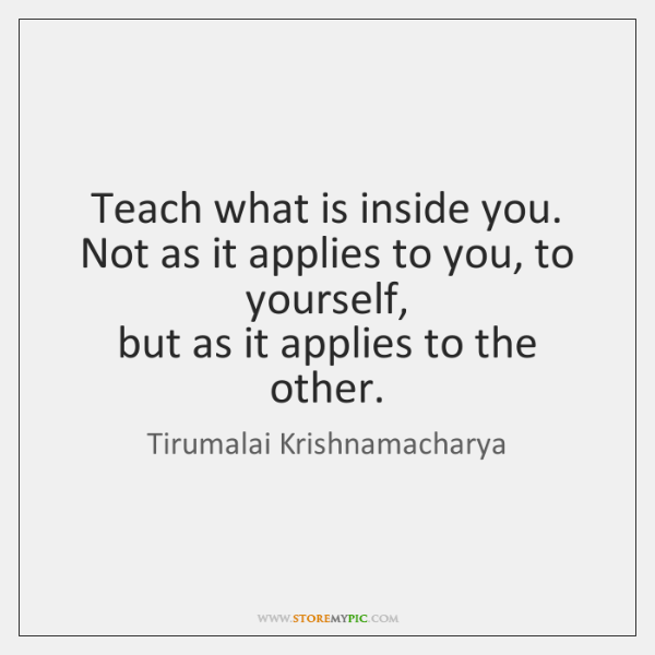 Teach what is inside you.  Not as it applies to you, to ...