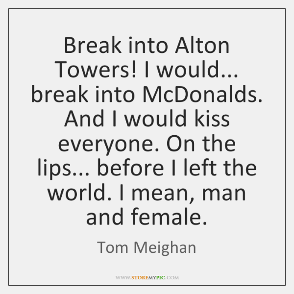 Break into Alton Towers! I would... break into McDonalds. And I would ...