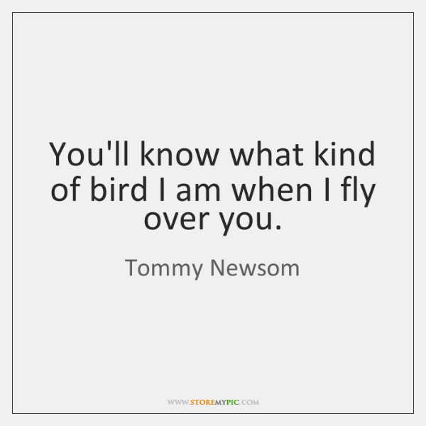 You'll know what kind of bird I am when I fly over ...
