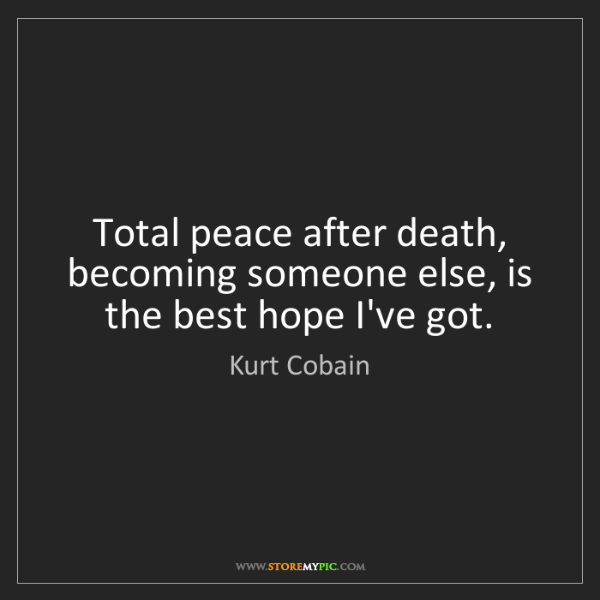 Kurt Cobain: Total peace after death, becoming someone else, is the...