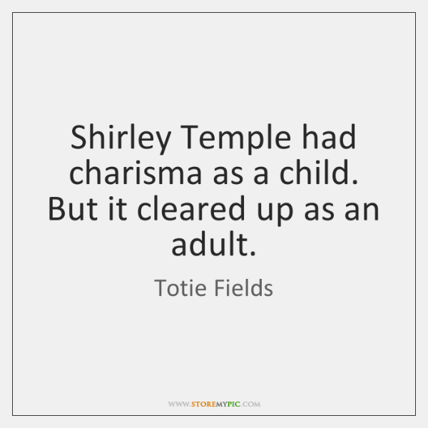 Shirley Temple had charisma as a child. But it cleared up as ...