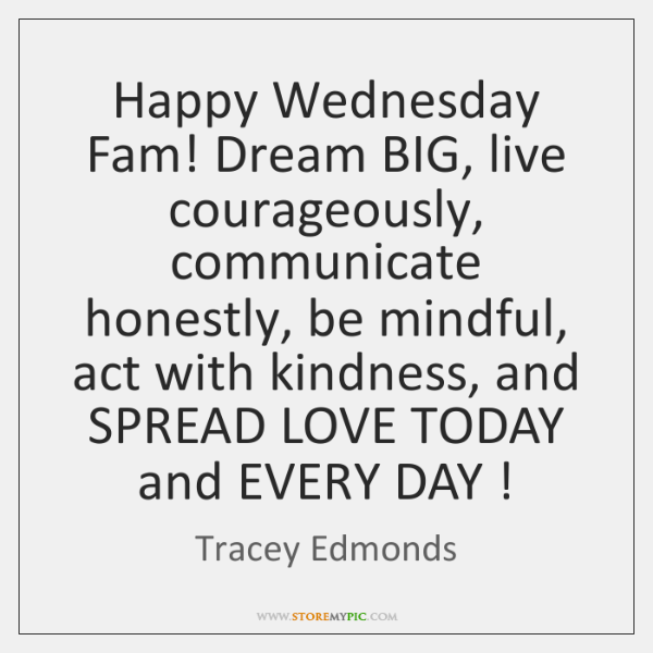 Happy Wednesday Fam! Dream BIG, live courageously, communicate honestly, be mindful, act ...