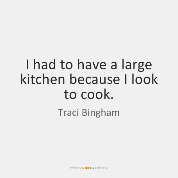 I had to have a large kitchen because I look to cook.
