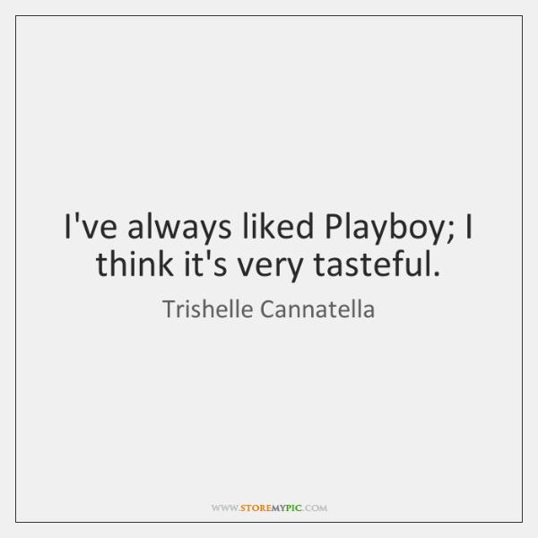 I've always liked Playboy; I think it's very tasteful.