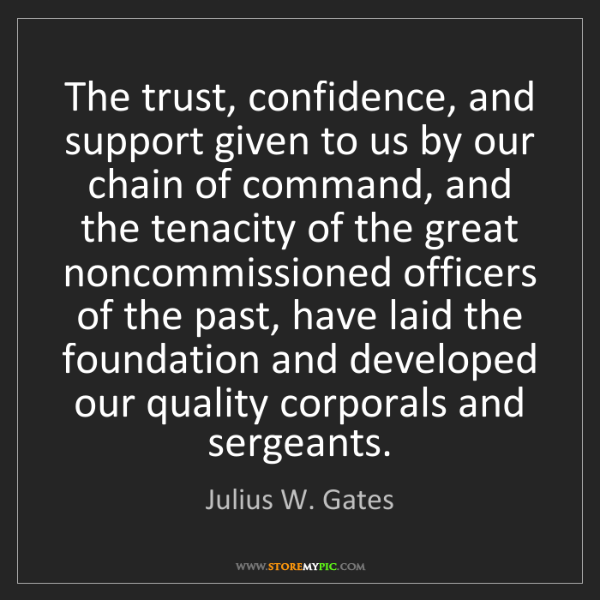 Julius W. Gates: The trust, confidence, and support given to us by our...