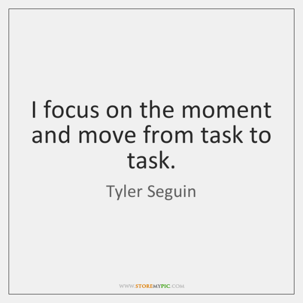 I focus on the moment and move from task to task.