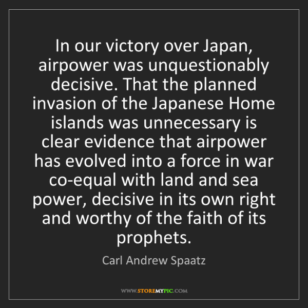 Carl Andrew Spaatz: In our victory over Japan, airpower was unquestionably...