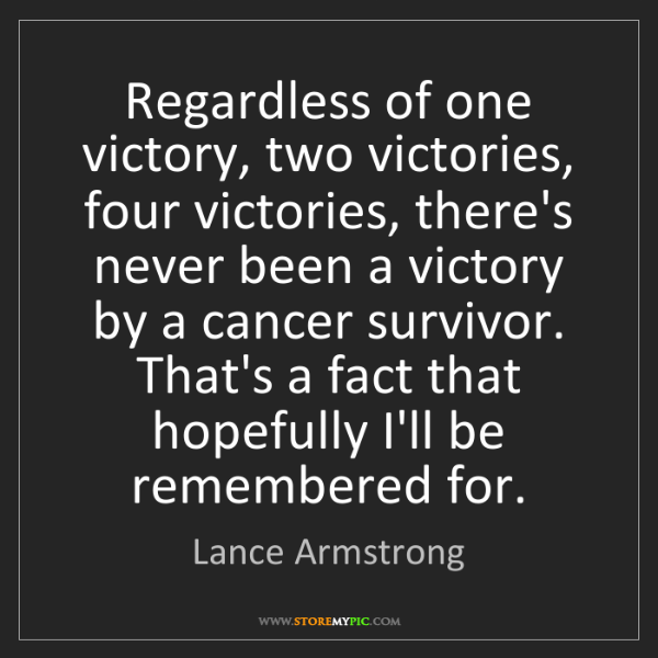 Lance Armstrong: Regardless of one victory, two victories, four victories,...