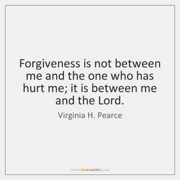 Forgiveness is not between me and the one who has hurt me; ...