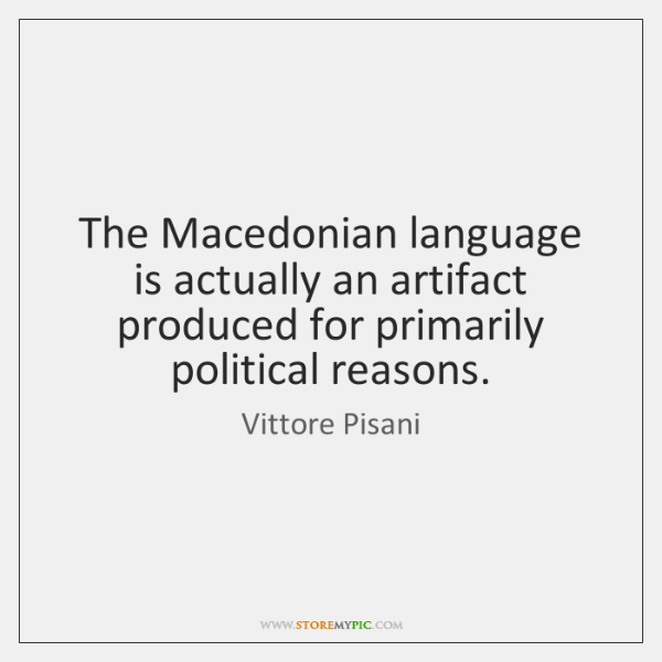 The Macedonian language is actually an artifact produced for primarily political reasons.