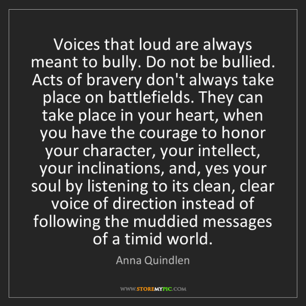 Anna Quindlen: Voices that loud are always meant to bully. Do not be...