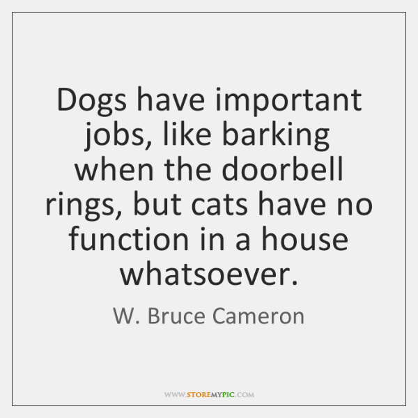 Dogs have important jobs, like barking when the doorbell rings, but cats ...