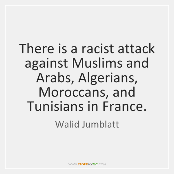 There is a racist attack against Muslims and Arabs, Algerians, Moroccans, and ...