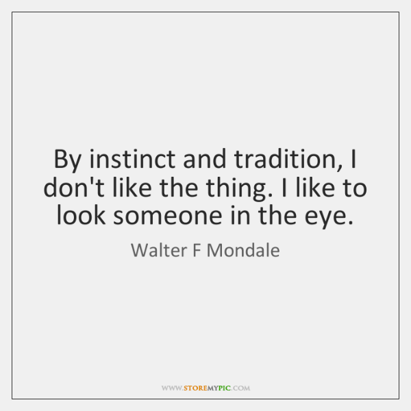 By instinct and tradition, I don't like the thing. I like to ...