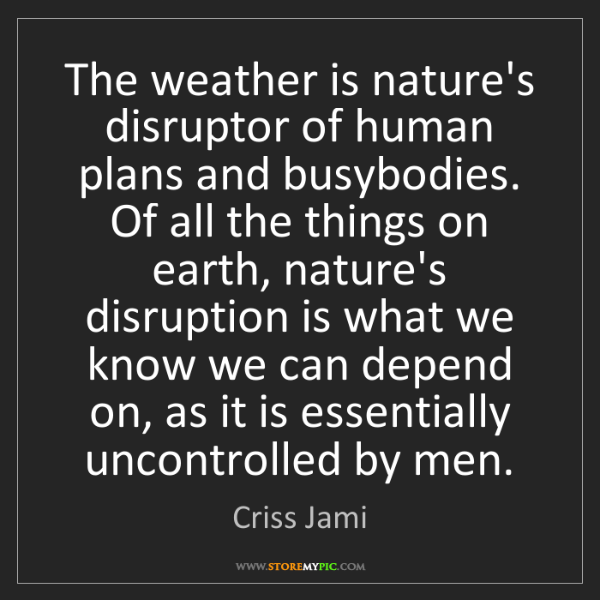 Criss Jami: The weather is nature's disruptor of human plans and...