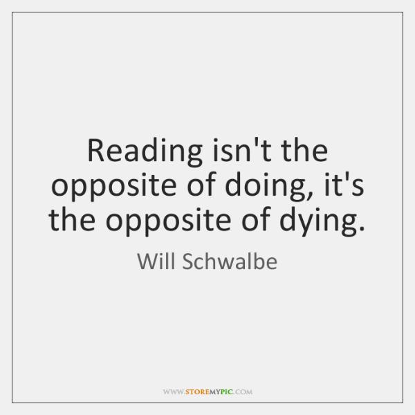 Reading isn't the opposite of doing, it's the opposite of dying.