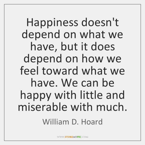 Happiness doesn't depend on what we have, but it does depend on ...