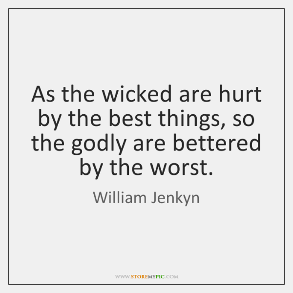 As the wicked are hurt by the best things, so the godly ...