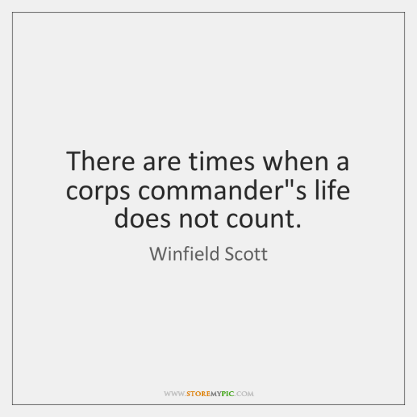 There are times when a corps commander's life does not count.