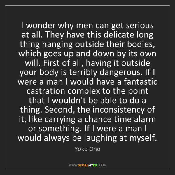 Yoko Ono: I wonder why men can get serious at all. They have this...
