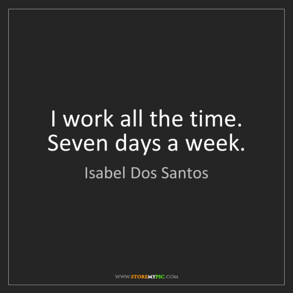Isabel Dos Santos: I work all the time. Seven days a week.