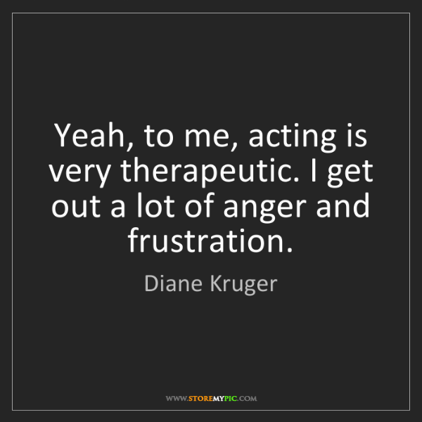 Diane Kruger: Yeah, to me, acting is very therapeutic. I get out a...