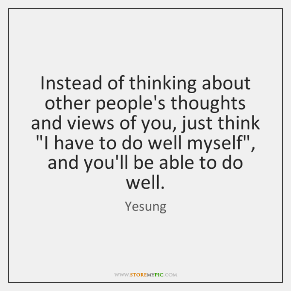 Instead of thinking about other people's thoughts and views of you, just ...
