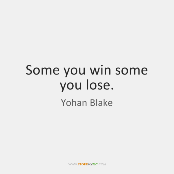 Some you win some you lose.