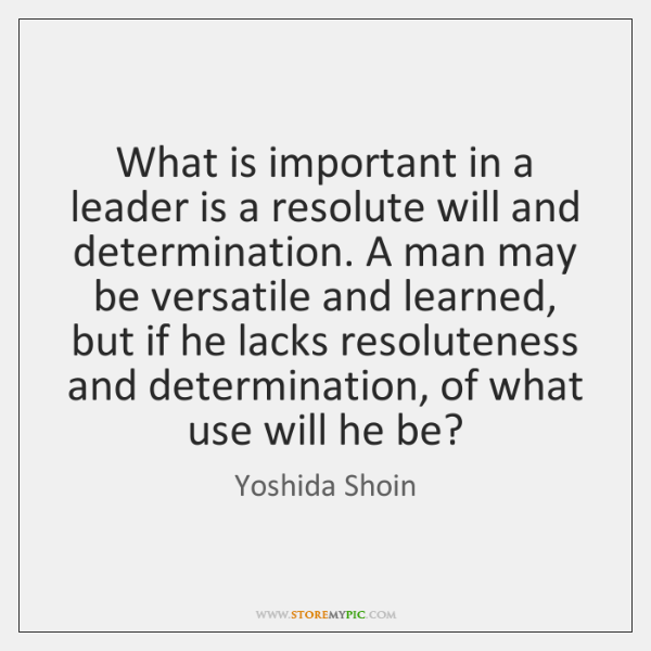 What is important in a leader is a resolute will and determination. ...
