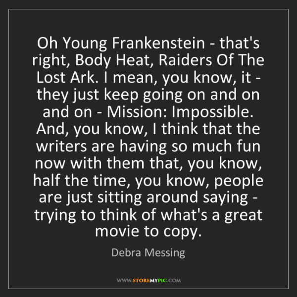 Debra Messing: Oh Young Frankenstein - that's right, Body Heat, Raiders...