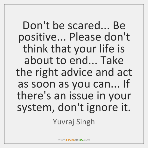 Don't be scared... Be positive... Please don't think that your life is ...